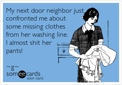 My next door neighbor just  confronted me about some missing clothes from her washing line. I almost shit her pants!  ~g~