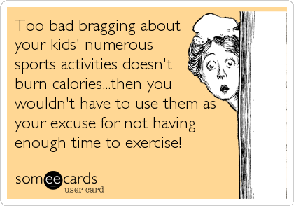 Too bad bragging about your kids' numerous sports activities doesn't burn calories...then you wouldn't have to use them as your excuse for not having<br