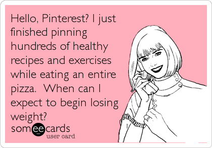 Hello, Pinterest? I just finished pinning hundreds of healthy recipes and exercises while eating an entire pizza.  When can I expect to beg