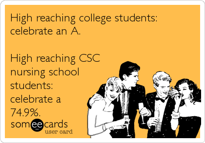 High reaching college students: celebrate an A.  High reaching CSC nursing school students: celebrate a 74.9%.