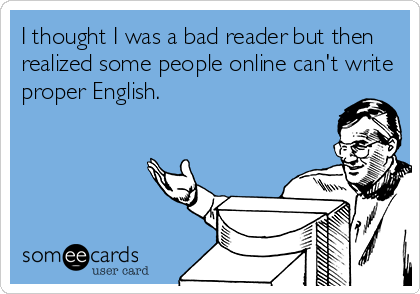 I thought I was a bad reader but then realized some people online can't write proper English.