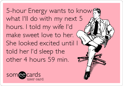 5-hour Energy wants to knowwhat I'll do with my next 5hours. I told my wife I'dmake sweet love to her.She looked excited until Itold her I'd sleep theother 4 hours 59 mi