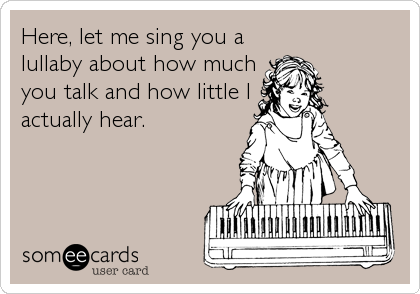 Here, let me sing you a lullaby about how much you talk and how little I actually hear.
