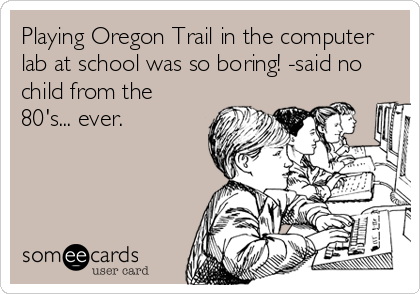 Playing Oregon Trail in the computer lab at school was so boring! -said no child from the 80's... ever.