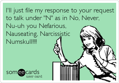 """I'll just file my response to your request to talk under """"N"""" as in No, Never, Nu-uh you Nefarious, Nauseating, Narcissistic  Numskull!!!!"""