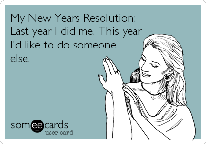 My New Years Resolution: Last year I did me. This year I'd like to do someone else.