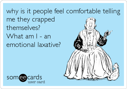 why is it people feel comfortable telling me they crapped themselves? What am I - an emotional laxative?