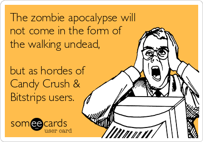 The zombie apocalypse will not come in the form of the walking undead,   but as hordes of Candy Crush & Bitstrips users.