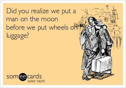 Did you realize we put a man on the moon before we put wheels on luggage?