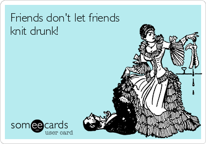 Friends don't let friends knit drunk!