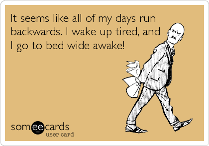 It seems like all of my days run backwards. I wake up tired, and   I go to bed wide awake!