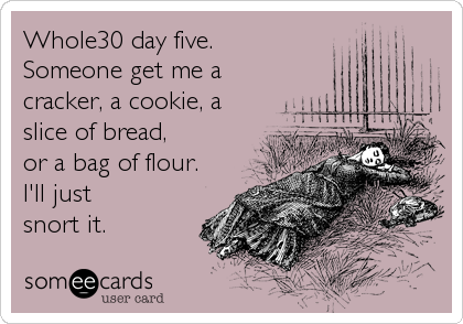 Whole30 day five. Someone get me a cracker, a cookie, a slice of bread,  or a bag of flour. I'll just snort it.