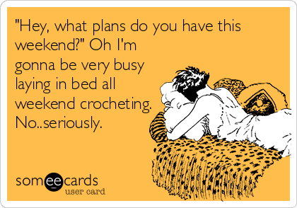 """""""Hey, what plans do you have this weekend?"""" Oh I'm gonna be very busy laying in bed all weekend crocheting. No..seriously."""
