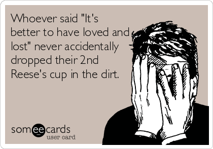 """Whoever said """"It's better to have loved and lost"""" never accidentally dropped their 2nd Reese's cup in the dirt."""