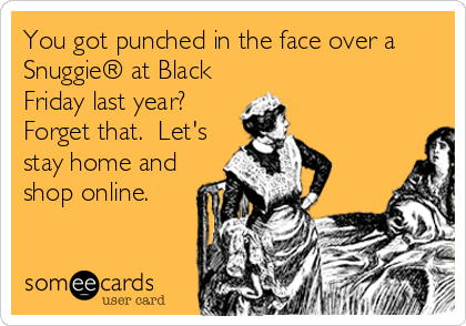 You got punched in the face over a Snuggie® at Black Friday last year?  Forget that.  Let's stay home and shop online.