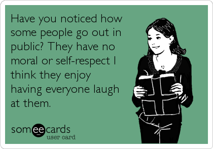 Have you noticed how some people go out in public? They have no moral or self-respect I think they enjoy  having everyone laugh at them.