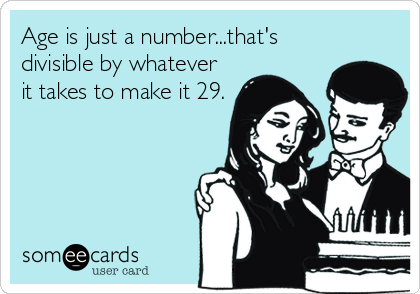 Age is just a number...that's divisible by whatever it takes to make it 29.