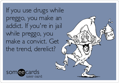 If you use drugs while preggo, you make an addict. If you're in jail while preggo, you make a convict. Get the trend, derelict?
