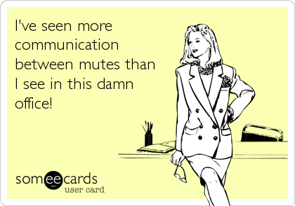 I've seen more communicationbetween mutes thanI see in this damnoffice!
