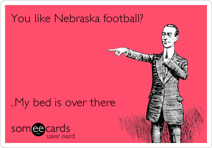 You like Nebraska football?       ..My bed is over there
