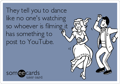 They tell you to dance like no one's watching so whoever is filming it has something to post to YouTube.