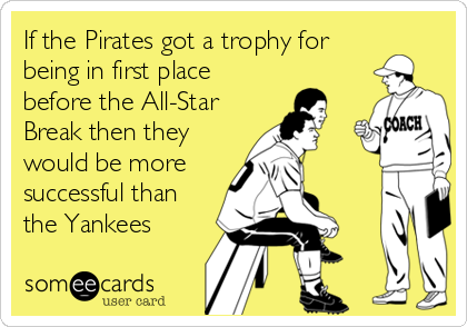 If the Pirates got a trophy for being in first place before the All-Star Break then they would be more successful than the Yankees