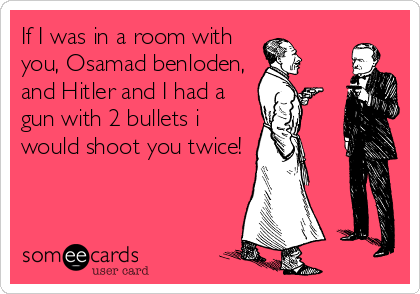 If I was in a room with you, Osamad benloden, and Hitler and I had a gun with 2 bullets i would shoot you twice!