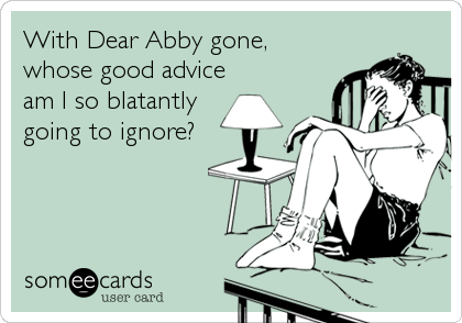 With Dear Abby gone,   whose good advice am I so blatantly going to ignore?