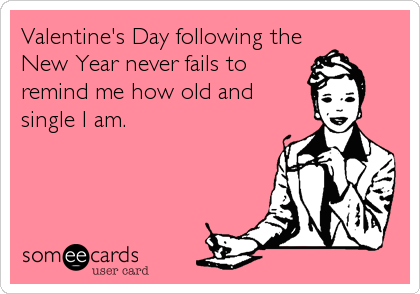 Valentine's Day following the New Year never fails to remind me how old and single I am.