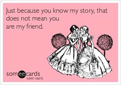 Just because you know my story, that does not mean you are my friend.