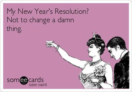 My New Year's Resolution? Not to change a damn thing.
