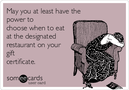 May you at least have the power to choose when to eat at the designated restaurant on your gift certificate.