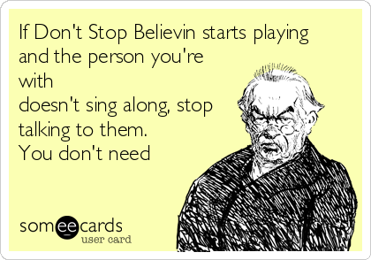 If Don't Stop Believin starts playing and the person you're with doesn't sing along, stop talking to them. You don't need
