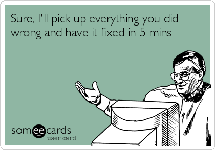 Sure, I'll pick up everything you did wrong and have it fixed in 5 mins