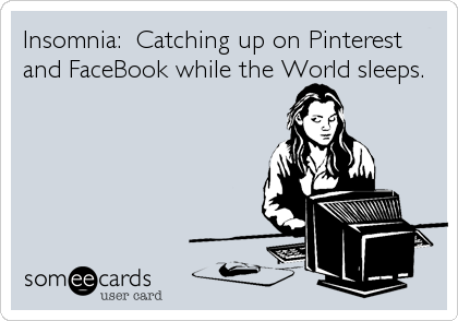 Insomnia:  Catching up on Pinterest and FaceBook while the World sleeps.
