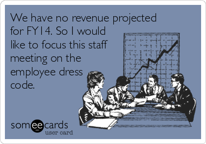 We have no revenue projected for FY14. So I would like to focus this staff meeting on the employee dress code.