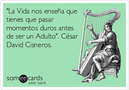 """""""La Vida nos enseña que tienes que pasar momentos duros antes de ser un Adulto"""". César David Cisneros."""