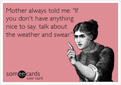 """Mother always told me: """"If you don't have anything nice to say, talk about the weather and swear."""""""