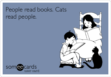People read books. Cats read people.