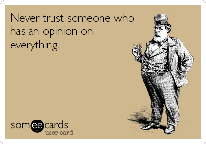 Never trust someone who has an opinion on everything.