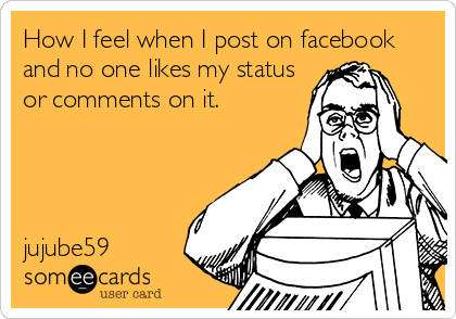 How I feel when I post on facebook and no one likes my status or comments on it.     jujube59