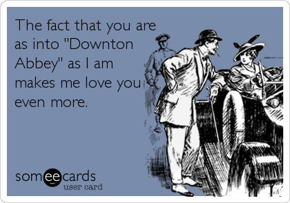 """The fact that you are as into """"Downton Abbey"""" as I am makes me love you even more."""