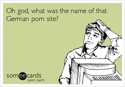 Oh god, what was the name of that German porn site?