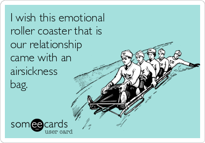 I wish this emotional  roller coaster that is  our relationship came with an airsickness bag.