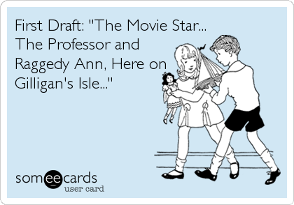"First Draft: ""The Movie Star...          The Professor and                  Raggedy Ann, Here on            Gilligan's Isle..."""