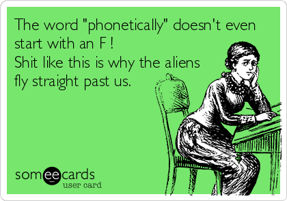 "The word ""phonetically"" doesn't even start with an F !  Shit like this is why the aliens fly straight past us."