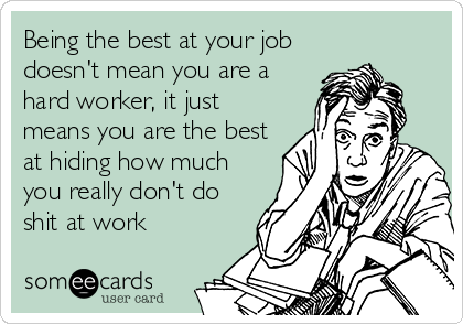 Being the best at your job doesn't mean you are a hard worker, it just means you are the best at hiding how much you really don't do shit at work