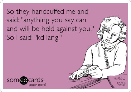 """So they handcuffed me and said: """"anything you say can and will be held against you."""" So I said: """"kd lang."""""""