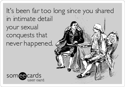 It's been far too long since you shared in intimate detail your sexual conquests that never happened.