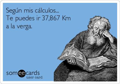 Según mis cálculos... Te puedes ir 37,867 Km a la verga.